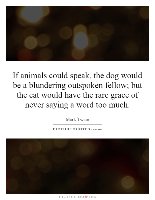 If animals could speak, the dog would be a blundering outspoken fellow; but the cat would have the rare grace of never saying a word too much Picture Quote #1