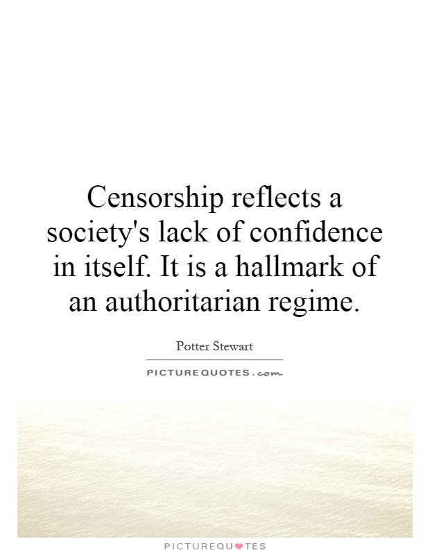 Censorship reflects a society's lack of confidence in itself. It is a hallmark of an authoritarian regime Picture Quote #1