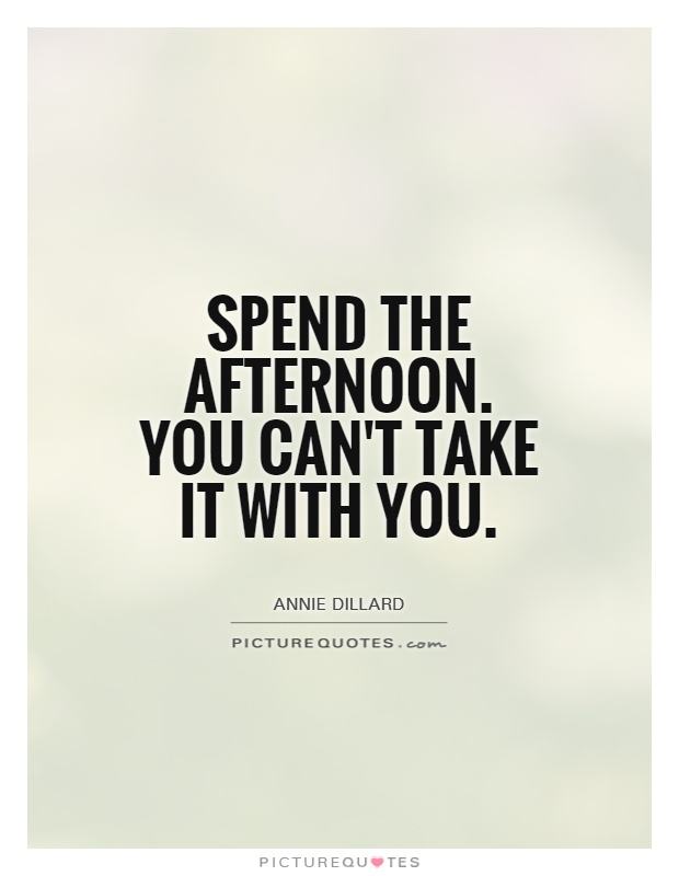 Spend the afternoon. You can't take it with you Picture Quote #1