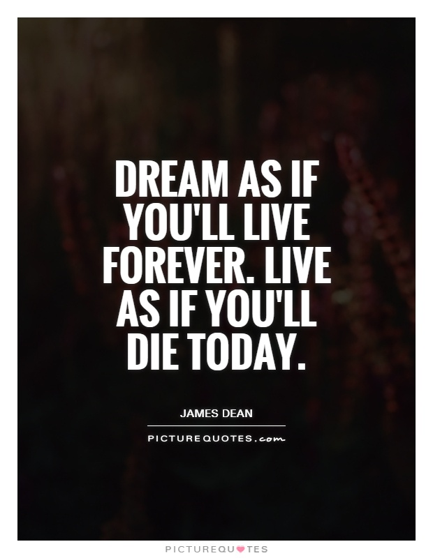 Dream as if you'll live forever. Live as if you'll die today Picture Quote #1