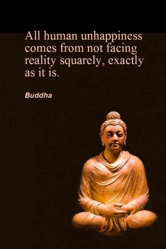 All human unhappiness comes from not facing reality squarely, exactly as it is Picture Quote #1