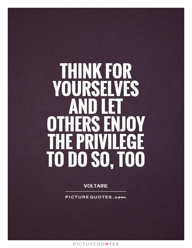 Think for yourselves and let others enjoy the privilege to do so, too Picture Quote #1