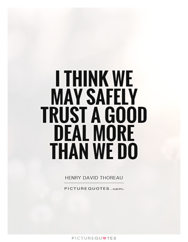 I think we may safely trust a good deal more than we do Picture Quote #1