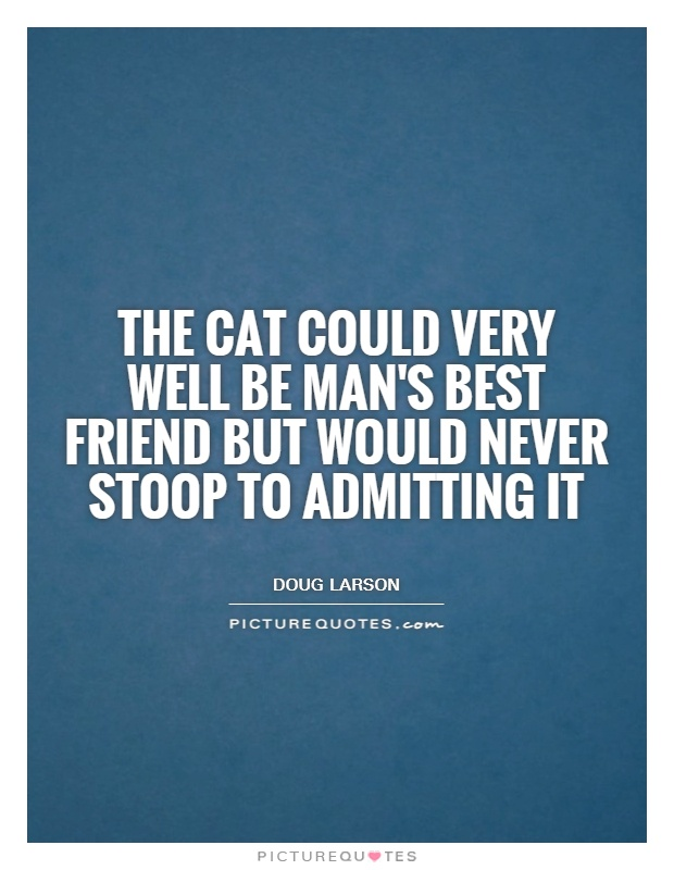 The cat could very well be man's best friend but would never stoop to admitting it Picture Quote #1