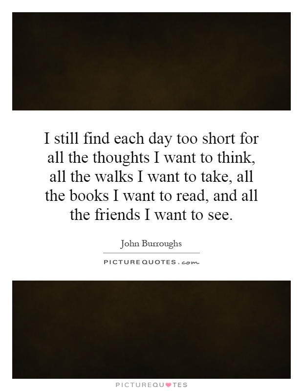 I still find each day too short for all the thoughts I want to think, all the walks I want to take, all the books I want to read, and all the friends I want to see Picture Quote #1