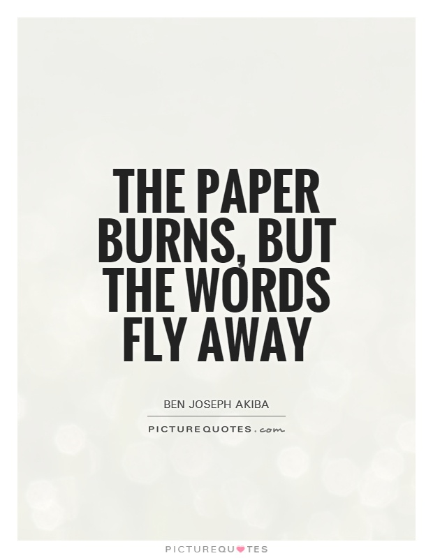 The paper burns, but the words fly away Picture Quote #1