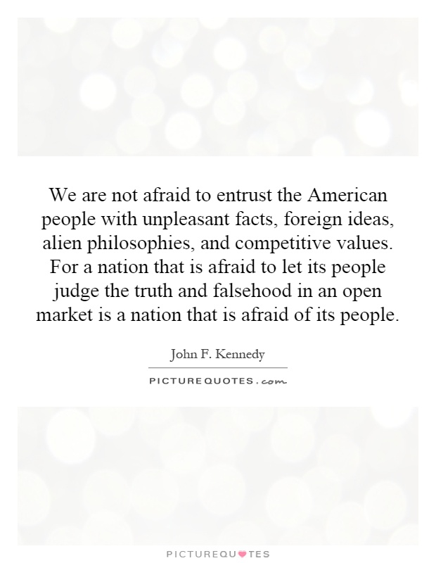 We are not afraid to entrust the American people with unpleasant facts, foreign ideas, alien philosophies, and competitive values. For a nation that is afraid to let its people judge the truth and falsehood in an open market is a nation that is afraid of its people Picture Quote #1