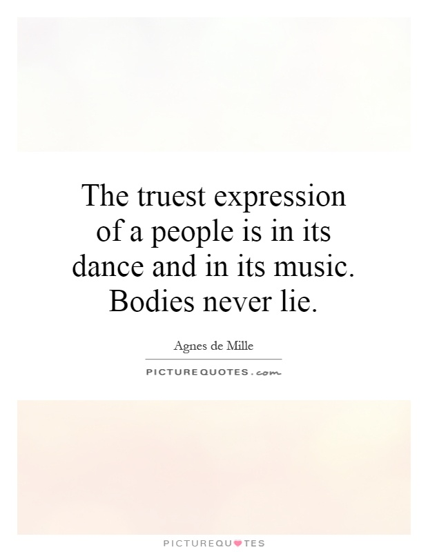 The truest expression of a people is in its dance and in its music. Bodies never lie Picture Quote #1