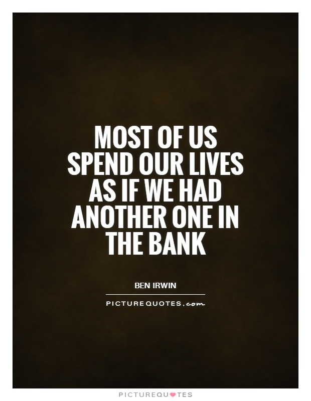 Most of us spend our lives as if we had another one in the bank Picture Quote #1