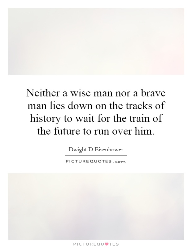 Neither a wise man nor a brave man lies down on the tracks of history to wait for the train of the future to run over him Picture Quote #1