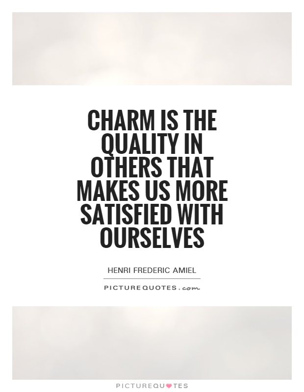 Charm is the quality in others that makes us more satisfied with ourselves Picture Quote #1