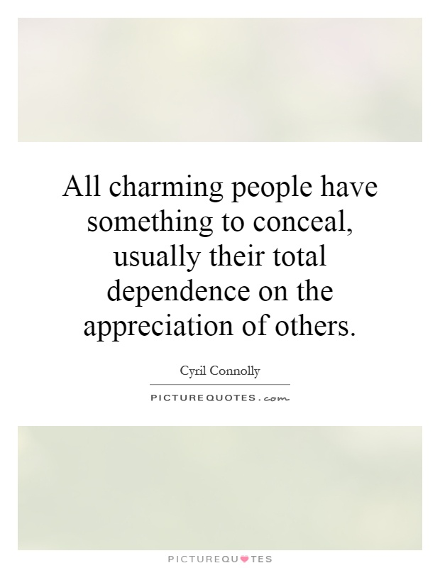 All charming people have something to conceal, usually their total dependence on the appreciation of others Picture Quote #1