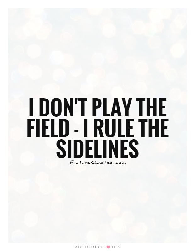 I don't play the field - I rule the sidelines Picture Quote #1