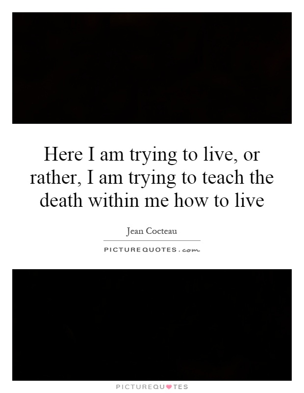 Here I am trying to live, or rather, I am trying to teach the death within me how to live Picture Quote #1