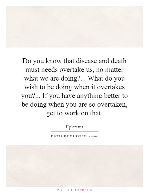 Do you know that disease and death must needs overtake us, no matter what we are doing?... What do you wish to be doing when it overtakes you?... If you have anything better to be doing when you are so overtaken, get to work on that Picture Quote #1