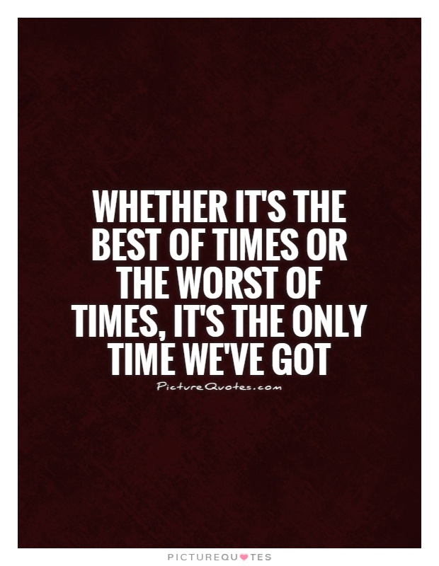 Whether it's the best of times or the worst of times, it's the only time we've got Picture Quote #1