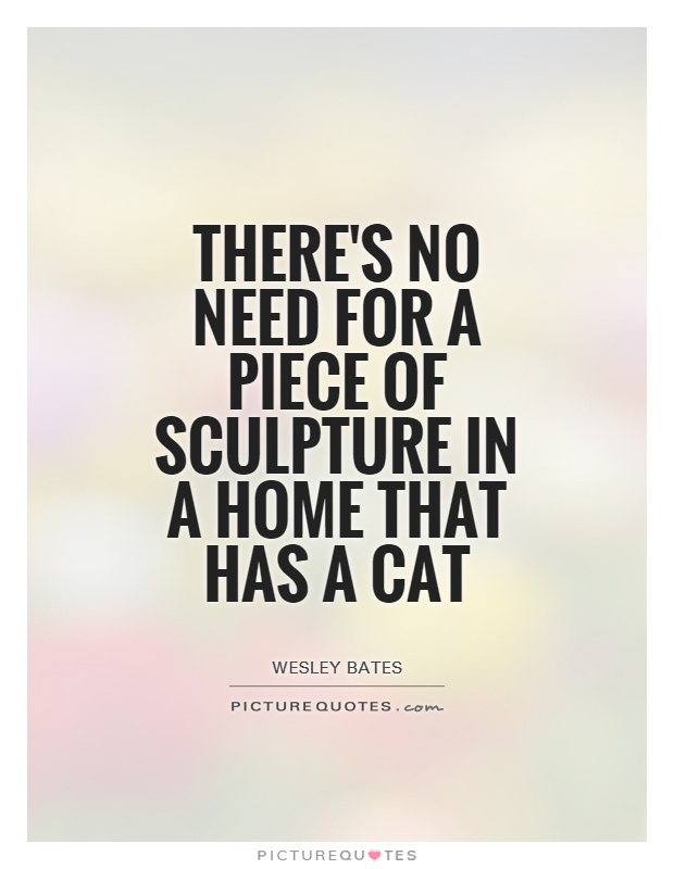 There's no need for a piece of sculpture in a home that has a cat Picture Quote #1