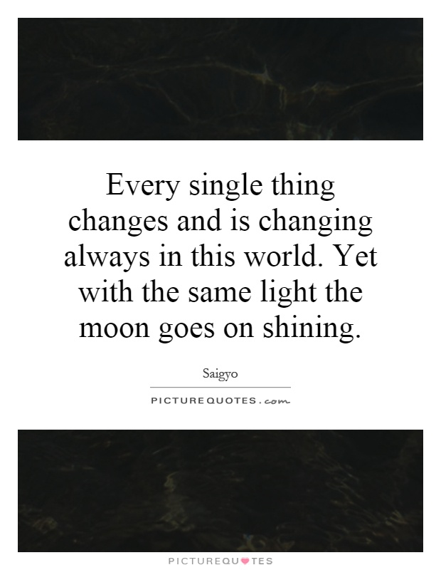 Every single thing changes and is changing always in this world. Yet with the same light the moon goes on shining Picture Quote #1