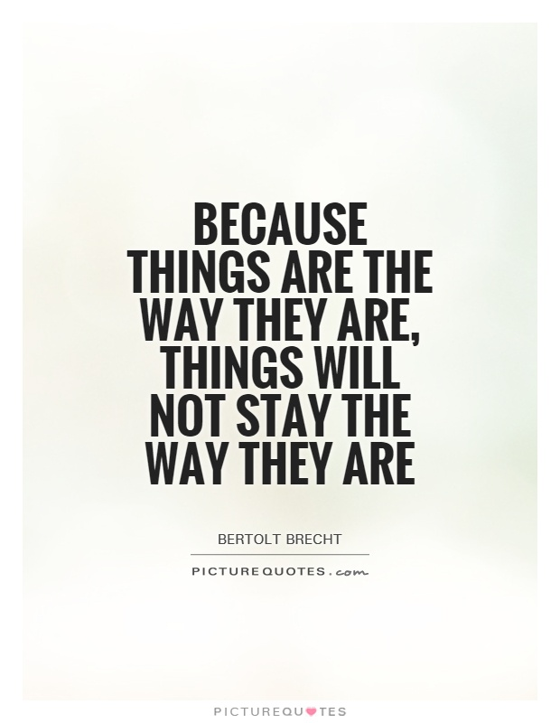 Because things are the way they are, things will not stay the way they are Picture Quote #1