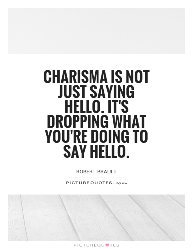 Charisma is not just saying hello. It's dropping what you're doing to say hello Picture Quote #1