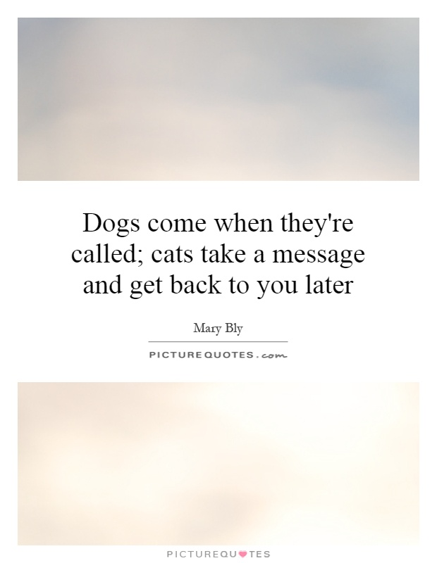 Dogs come when they're called; cats take a message and get back to you later Picture Quote #1