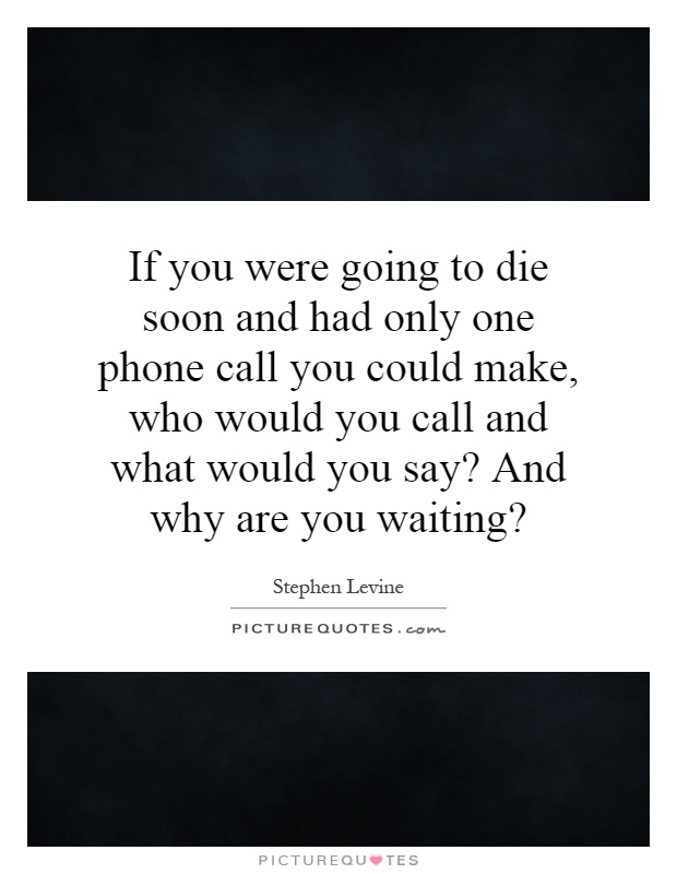 If you were going to die soon and had only one phone call you could make, who would you call and what would you say? And why are you waiting? Picture Quote #1