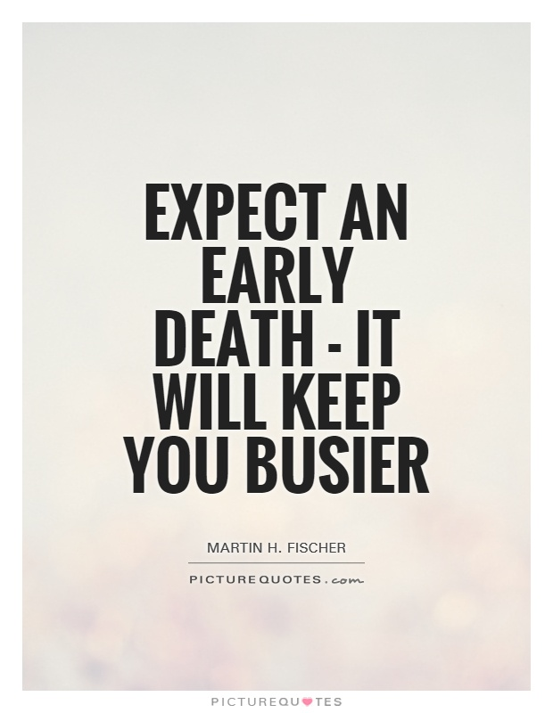 Expect an early death - it will keep you busier Picture Quote #1
