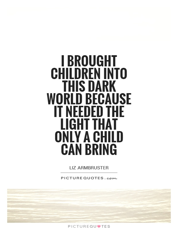 I brought children into this dark world because it needed the light that only a child can bring Picture Quote #1