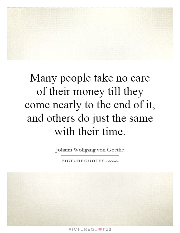 Many people take no care of their money till they come nearly to the end of it, and others do just the same with their time Picture Quote #1
