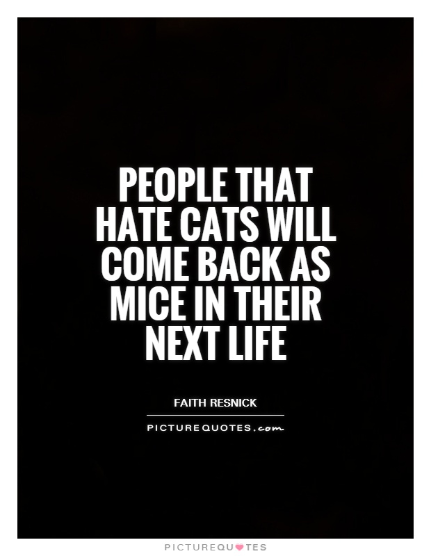 People that hate cats will come back as mice in their next life Picture Quote #1