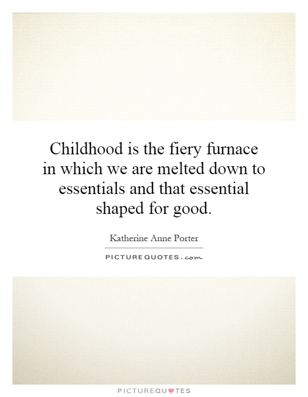 Childhood is the fiery furnace in which we are melted down to essentials and that essential shaped for good Picture Quote #1