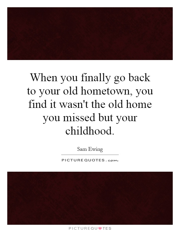 When you finally go back to your old hometown, you find it wasn't the old home you missed but your childhood Picture Quote #1