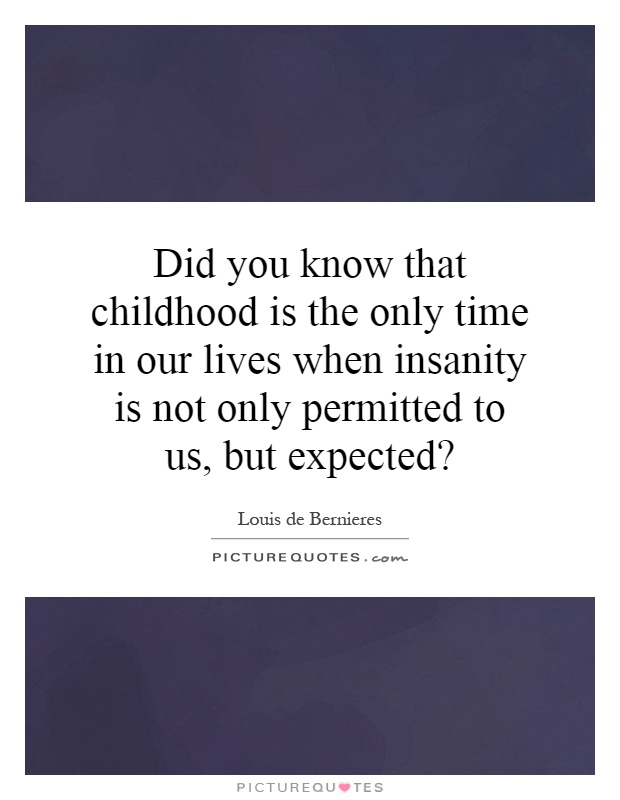 Did you know that childhood is the only time in our lives when insanity is not only permitted to us, but expected? Picture Quote #1