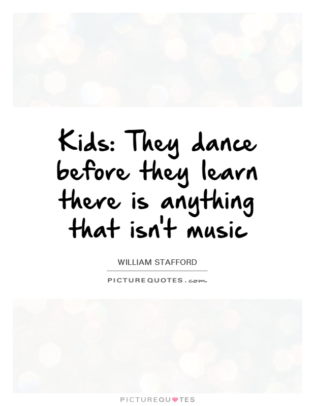 Kids: They dance before they learn there is anything that isn't music Picture Quote #1