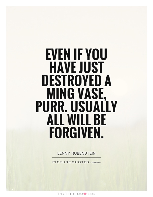Even if you have just destroyed a Ming Vase, purr. Usually all will be forgiven Picture Quote #1