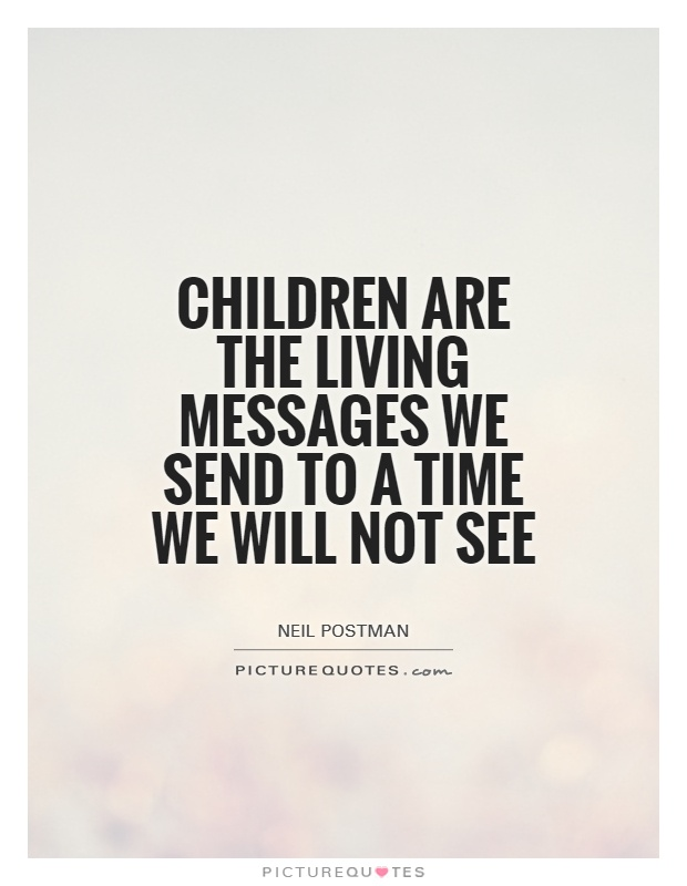 Children are the living messages we send to a time we will not see Picture Quote #1
