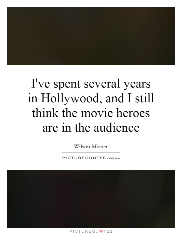 I've spent several years in Hollywood, and I still think the movie heroes are in the audience Picture Quote #1