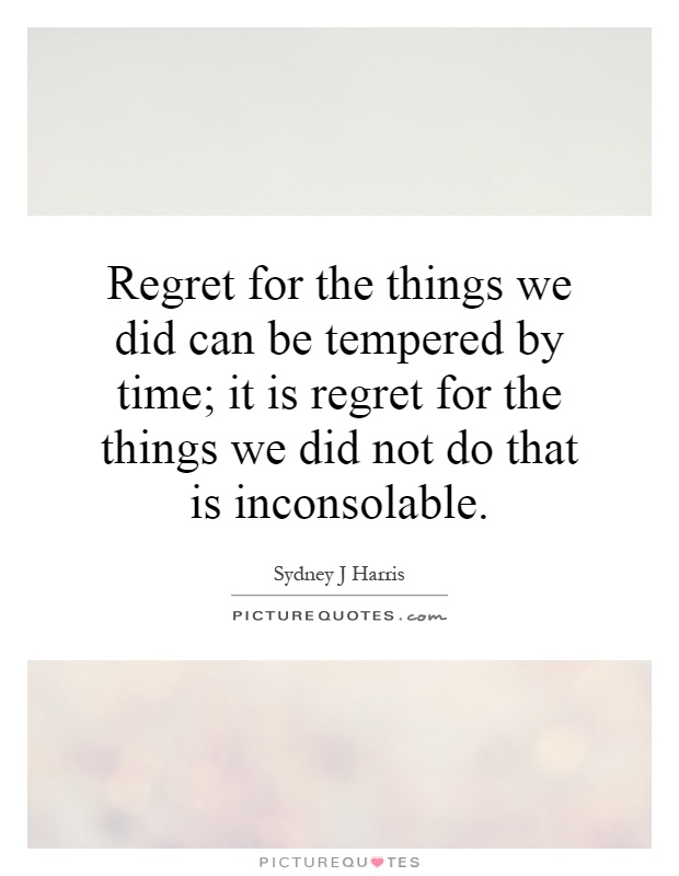 Regret for the things we did can be tempered by time; it is regret for the things we did not do that is inconsolable Picture Quote #1
