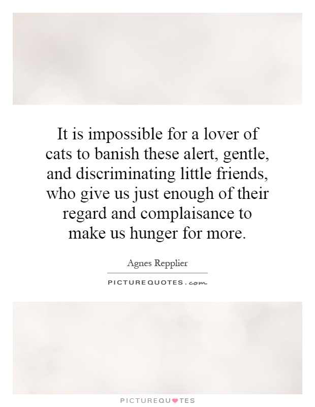 It is impossible for a lover of cats to banish these alert, gentle, and discriminating little friends, who give us just enough of their regard and complaisance to make us hunger for more Picture Quote #1