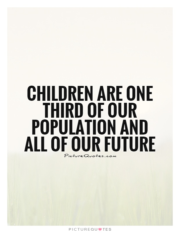 Children are one third of our population and all of our future Picture Quote #1