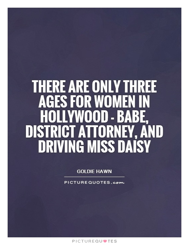 There are only three ages for women in Hollywood - babe, District Attorney, and Driving Miss Daisy Picture Quote #1