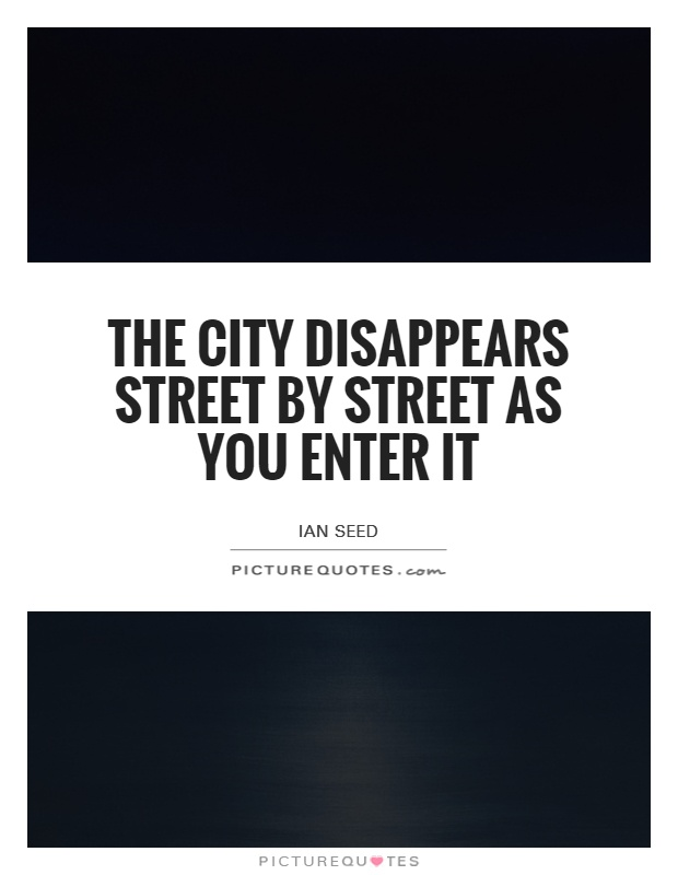 The city disappears street by street as you enter it Picture Quote #1