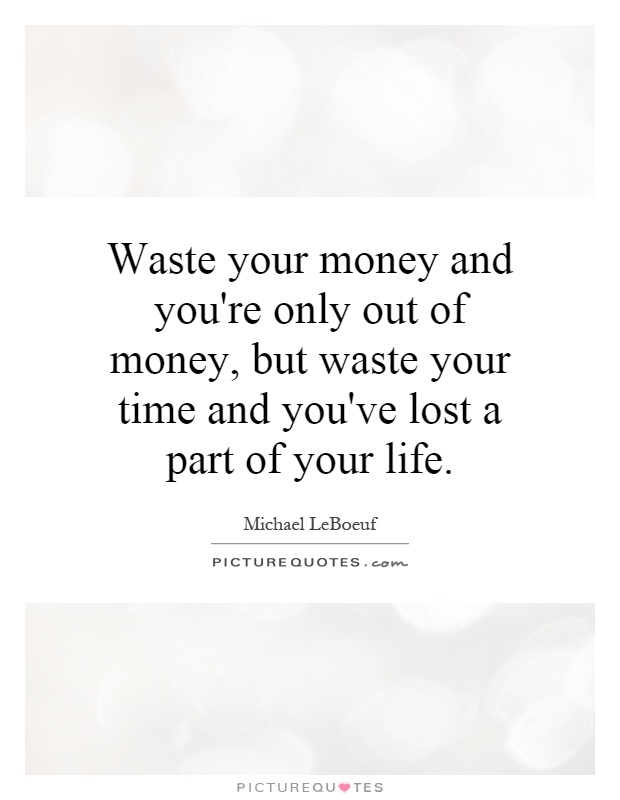 Waste your money and you're only out of money, but waste your time and you've lost a part of your life Picture Quote #1
