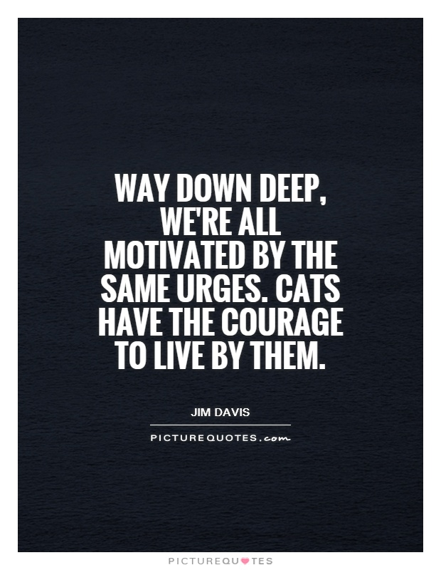 Way down deep, we're all motivated by the same urges. Cats have the courage to live by them Picture Quote #1