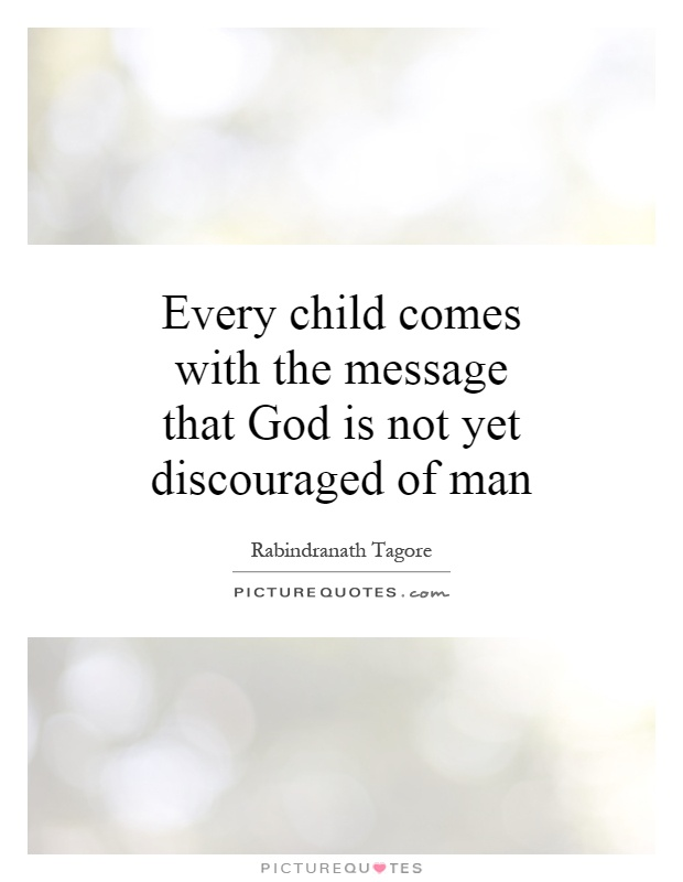 Every child comes with the message that God is not yet discouraged of man Picture Quote #1