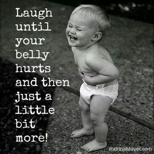 Laugh until your belly hurts and then just a little more Picture Quote #1