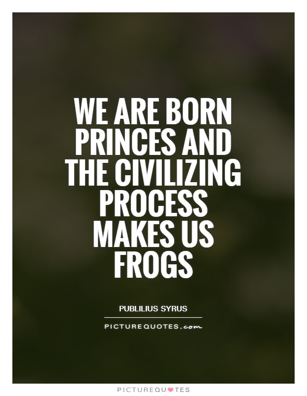 We are born princes and the civilizing process makes us frogs Picture Quote #1