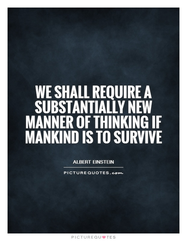 We shall require a substantially new manner of thinking if mankind is to survive Picture Quote #1