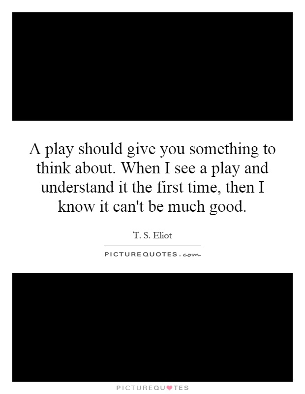 A play should give you something to think about. When I see a play and understand it the first time, then I know it can't be much good Picture Quote #1