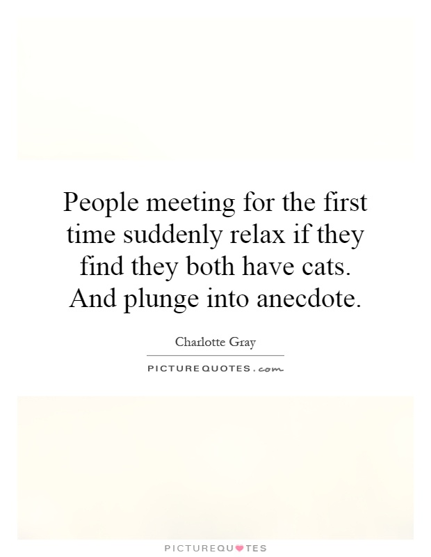 People meeting for the first time suddenly relax if they find they both have cats. And plunge into anecdote Picture Quote #1